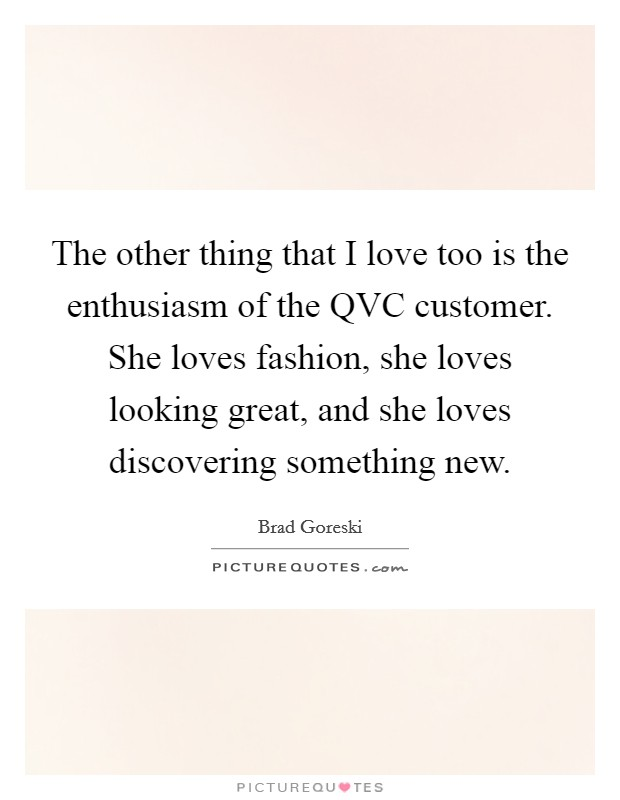 The other thing that I love too is the enthusiasm of the QVC customer. She loves fashion, she loves looking great, and she loves discovering something new Picture Quote #1