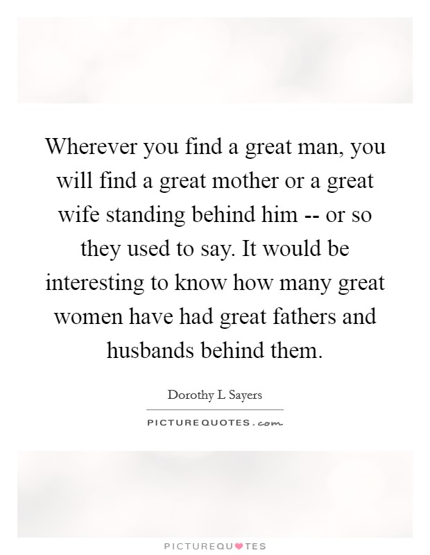 Wherever you find a great man, you will find a great mother or a great wife standing behind him -- or so they used to say. It would be interesting to know how many great women have had great fathers and husbands behind them Picture Quote #1