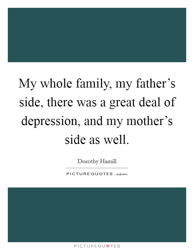 My whole family, my father's side, there was a great deal of depression, and my mother's side as well. Picture Quote #1