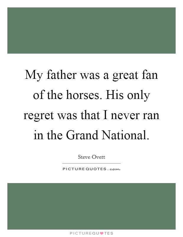 My father was a great fan of the horses. His only regret was that I never ran in the Grand National Picture Quote #1