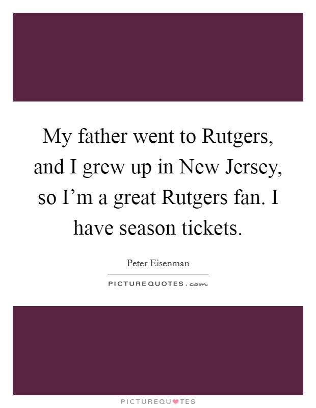 My father went to Rutgers, and I grew up in New Jersey, so I'm a great Rutgers fan. I have season tickets Picture Quote #1