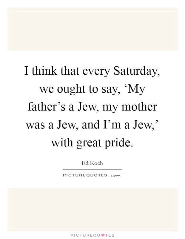 I think that every Saturday, we ought to say, 'My father's a Jew, my mother was a Jew, and I'm a Jew,' with great pride Picture Quote #1