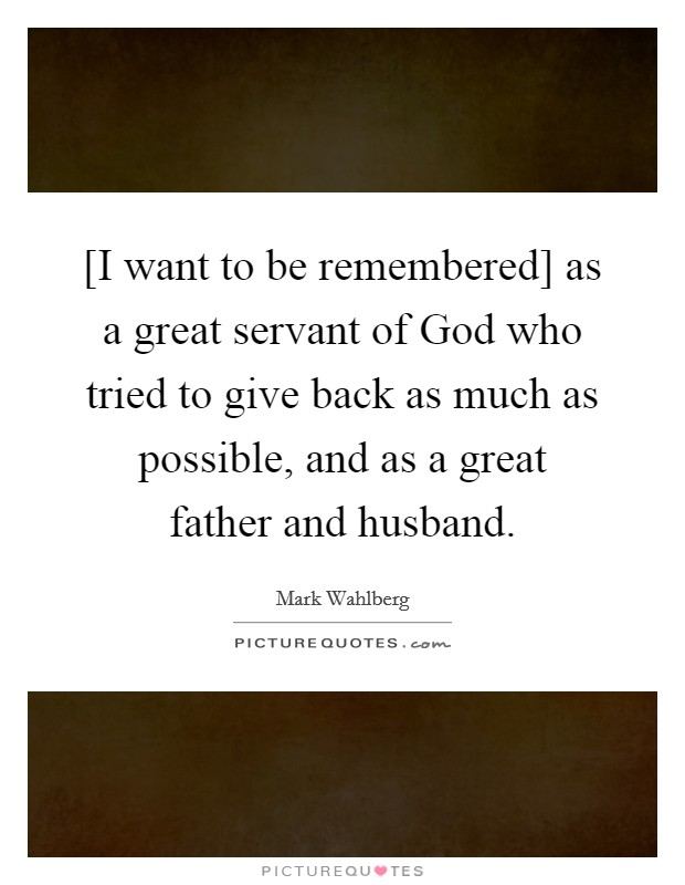 [I want to be remembered] as a great servant of God who tried to give back as much as possible, and as a great father and husband Picture Quote #1