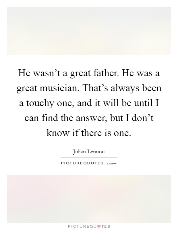 He wasn't a great father. He was a great musician. That's always been a touchy one, and it will be until I can find the answer, but I don't know if there is one Picture Quote #1