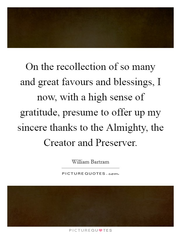 On the recollection of so many and great favours and blessings, I now, with a high sense of gratitude, presume to offer up my sincere thanks to the Almighty, the Creator and Preserver Picture Quote #1