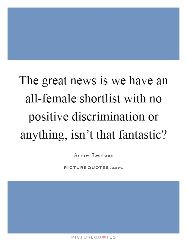 The great news is we have an all-female shortlist with no positive discrimination or anything, isn't that fantastic? Picture Quote #1