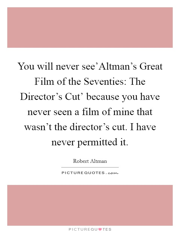 You will never see'Altman's Great Film of the Seventies: The Director's Cut' because you have never seen a film of mine that wasn't the director's cut. I have never permitted it Picture Quote #1