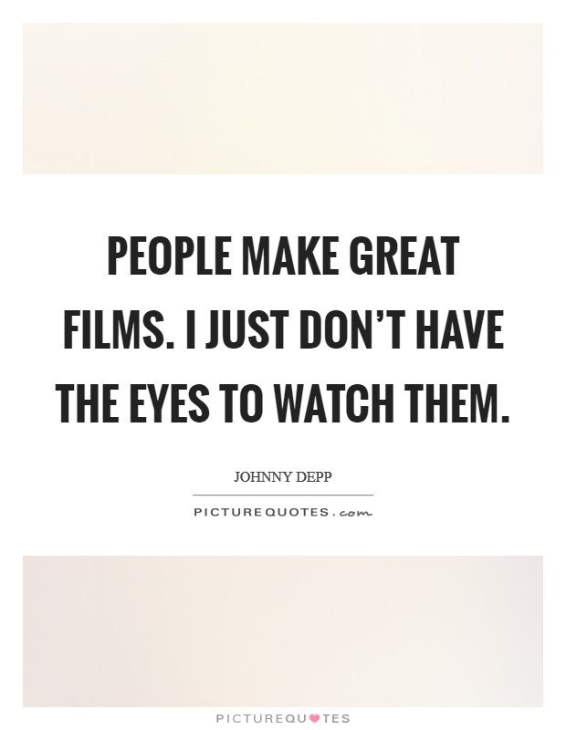 People make great films. I just don't have the eyes to watch them. Picture Quote #1