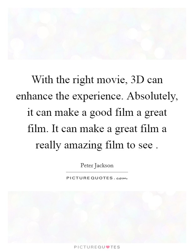 With the right movie, 3D can enhance the experience. Absolutely, it can make a good film a great film. It can make a great film a really amazing film to see  Picture Quote #1