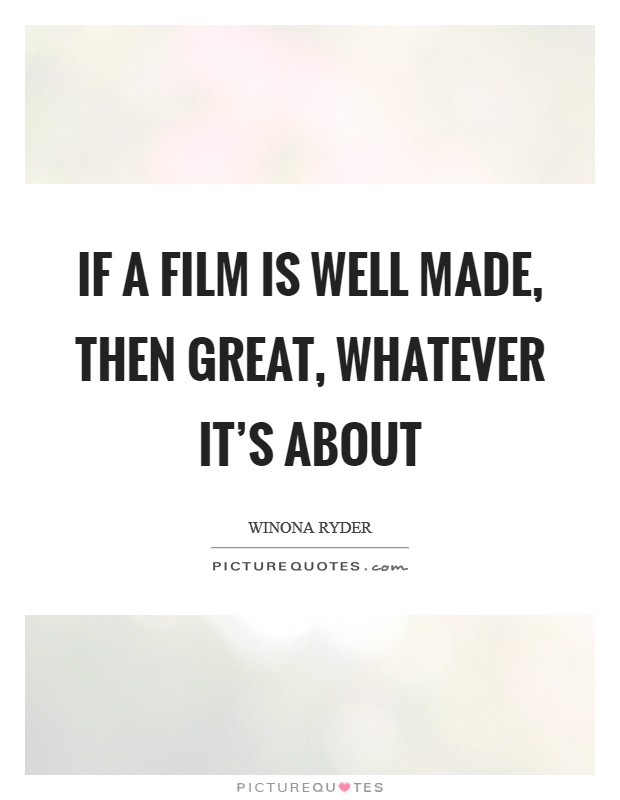 If a film is well made, then great, whatever it's about Picture Quote #1