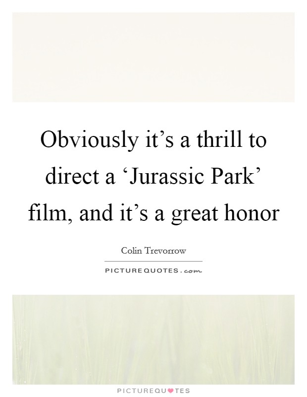 Obviously it's a thrill to direct a 'Jurassic Park' film, and it's a great honor Picture Quote #1
