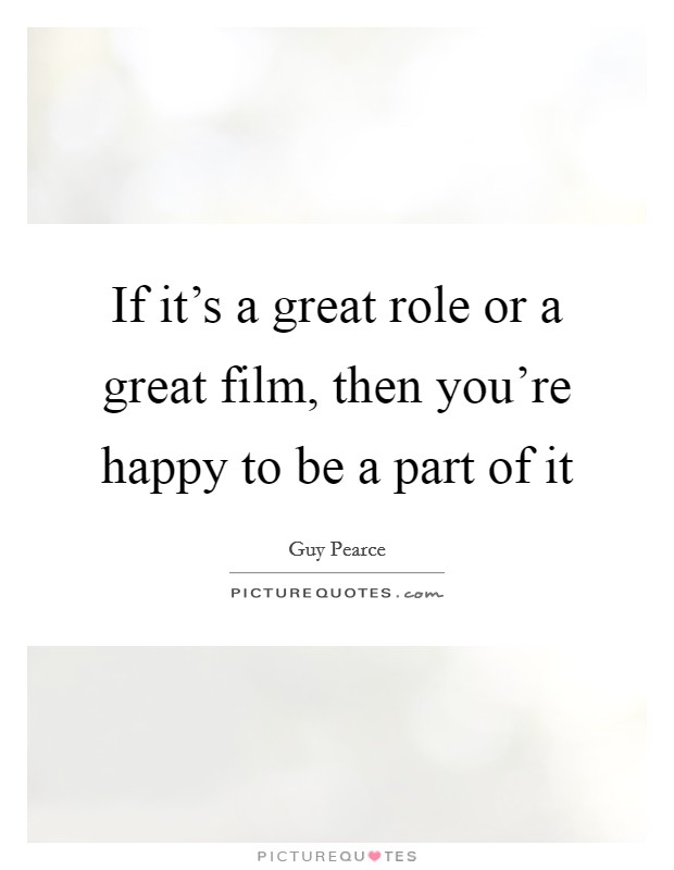 If it's a great role or a great film, then you're happy to be a part of it Picture Quote #1