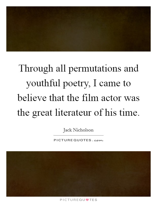 Through all permutations and youthful poetry, I came to believe that the film actor was the great literateur of his time Picture Quote #1