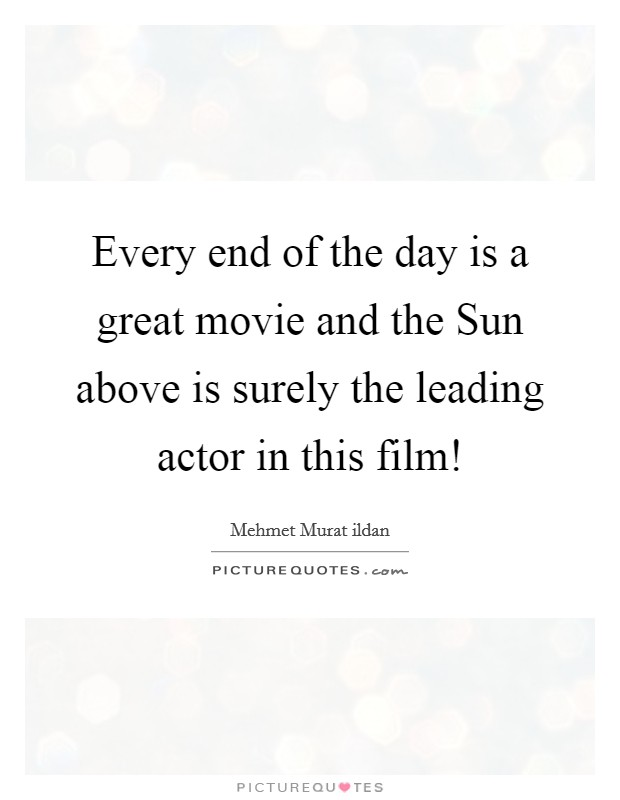 Every end of the day is a great movie and the Sun above is surely the leading actor in this film! Picture Quote #1