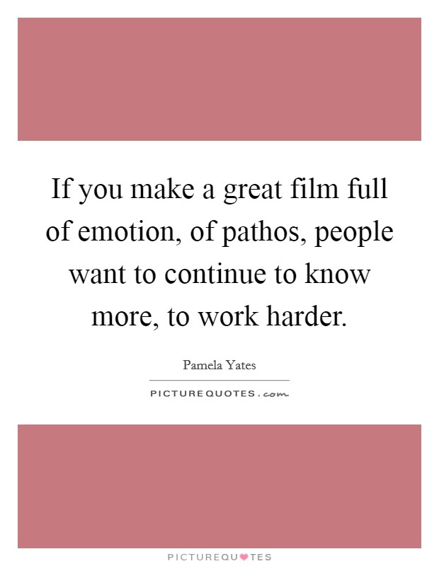 If you make a great film full of emotion, of pathos, people want to continue to know more, to work harder Picture Quote #1