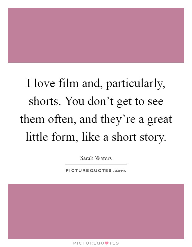 I love film and, particularly, shorts. You don't get to see them often, and they're a great little form, like a short story Picture Quote #1