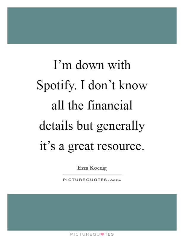I'm down with Spotify. I don't know all the financial details but generally it's a great resource Picture Quote #1