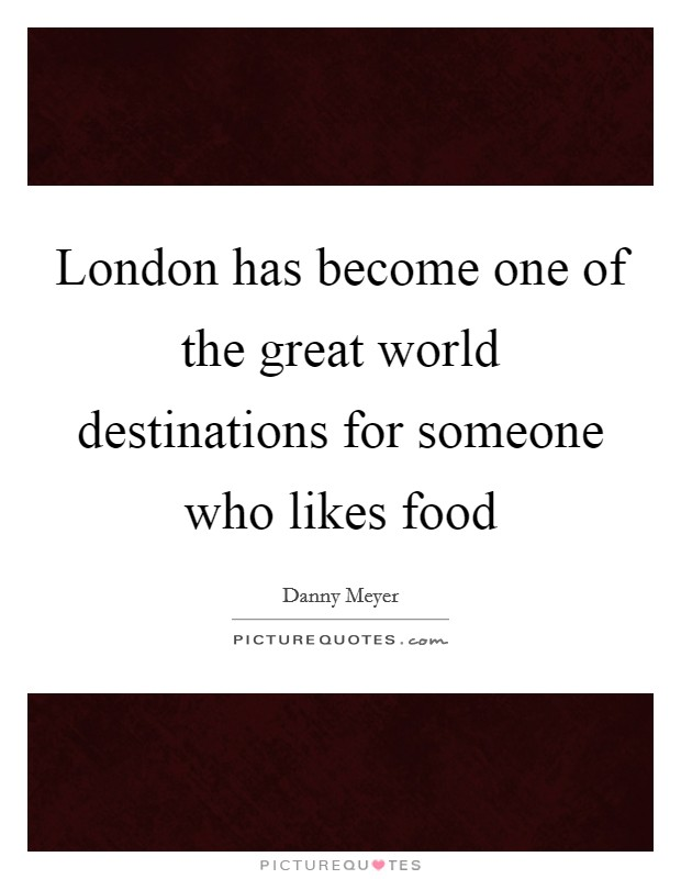 London has become one of the great world destinations for someone who likes food Picture Quote #1