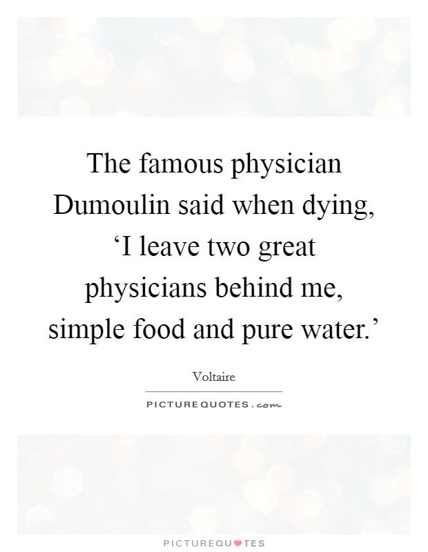 The famous physician Dumoulin said when dying, 'I leave two great physicians behind me, simple food and pure water.' Picture Quote #1