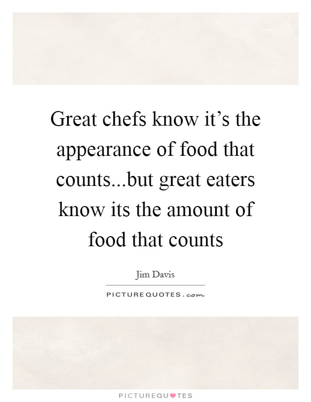 Great chefs know it's the appearance of food that counts...but great eaters know its the amount of food that counts Picture Quote #1