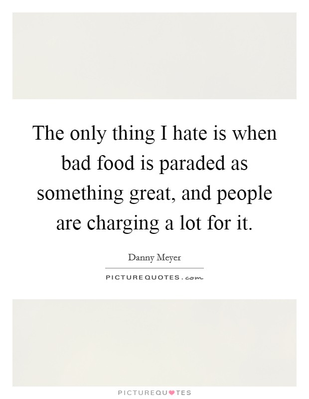 The only thing I hate is when bad food is paraded as something great, and people are charging a lot for it Picture Quote #1