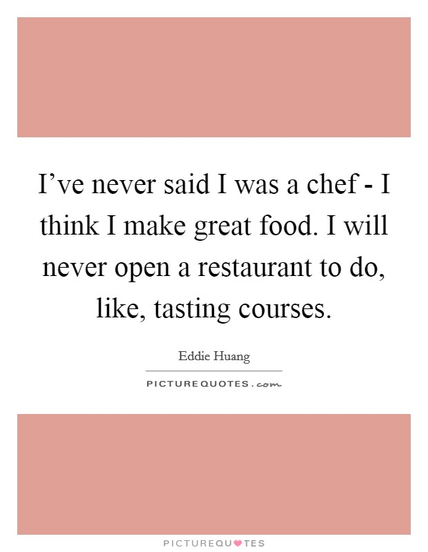 I've never said I was a chef - I think I make great food. I will never open a restaurant to do, like, tasting courses Picture Quote #1