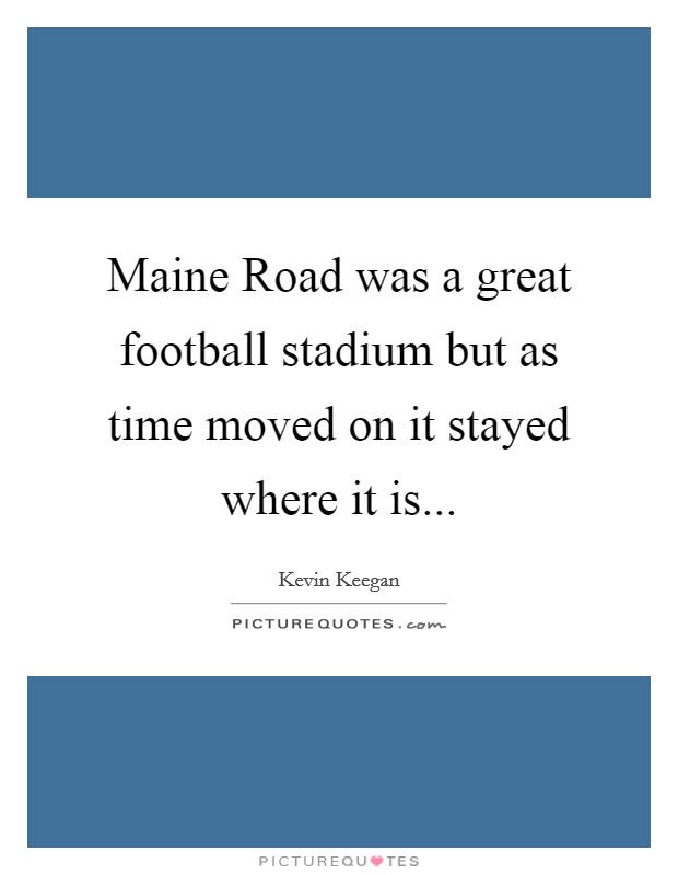 Maine Road was a great football stadium but as time moved on it stayed where it is Picture Quote #1