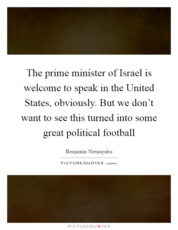 The prime minister of Israel is welcome to speak in the United States, obviously. But we don't want to see this turned into some great political football Picture Quote #1
