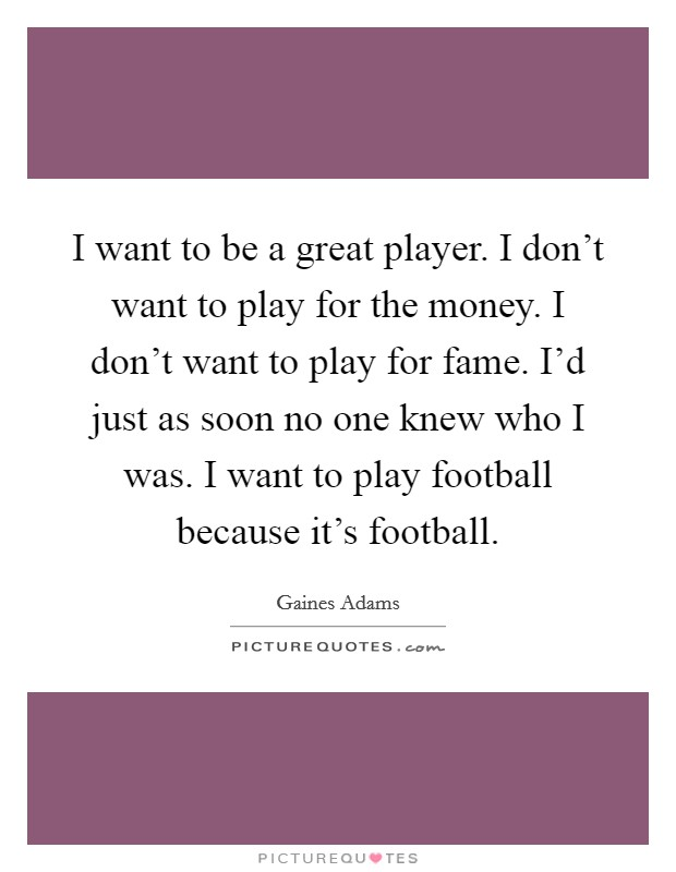 I want to be a great player. I don't want to play for the money. I don't want to play for fame. I'd just as soon no one knew who I was. I want to play football because it's football Picture Quote #1