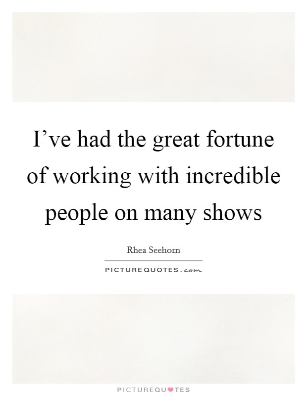 I've had the great fortune of working with incredible people on many shows Picture Quote #1