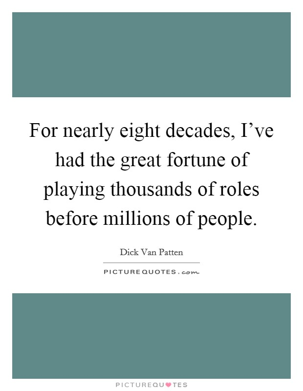 For nearly eight decades, I've had the great fortune of playing thousands of roles before millions of people Picture Quote #1