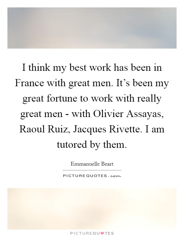 I think my best work has been in France with great men. It's been my great fortune to work with really great men - with Olivier Assayas, Raoul Ruiz, Jacques Rivette. I am tutored by them Picture Quote #1