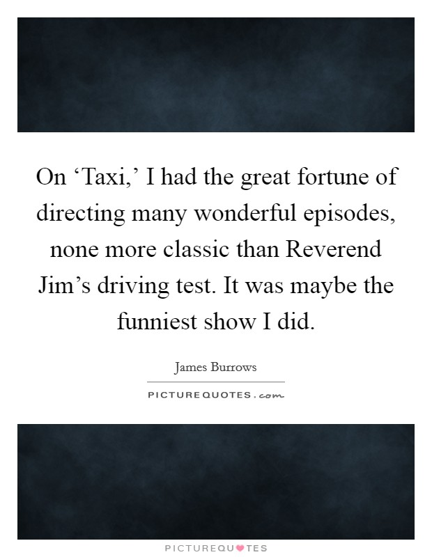 On 'Taxi,' I had the great fortune of directing many wonderful episodes, none more classic than Reverend Jim's driving test. It was maybe the funniest show I did Picture Quote #1