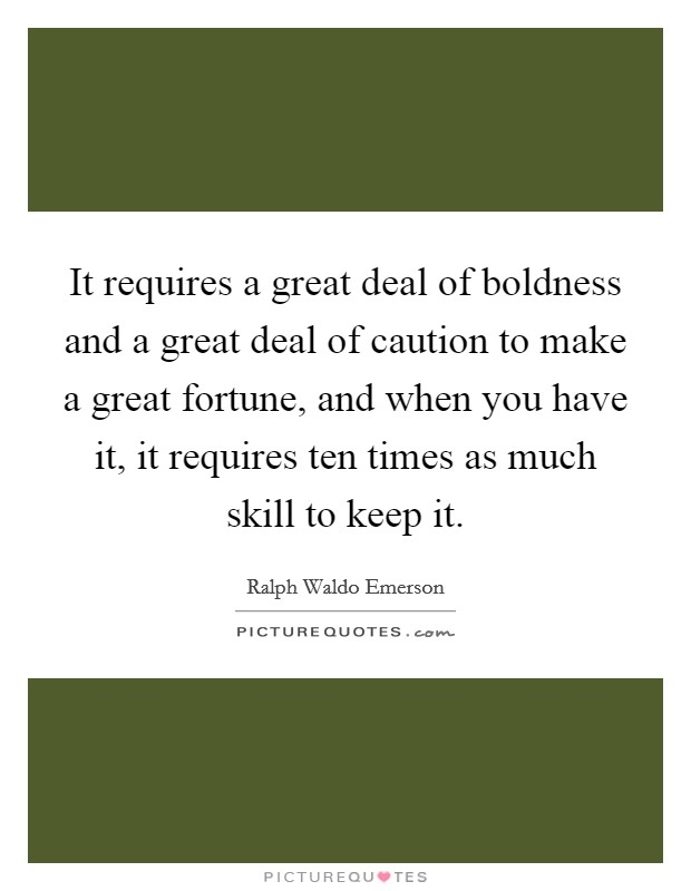 It requires a great deal of boldness and a great deal of caution to make a great fortune, and when you have it, it requires ten times as much skill to keep it Picture Quote #1