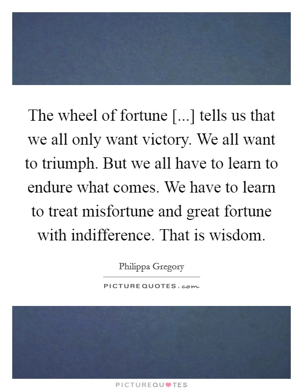 The wheel of fortune [...] tells us that we all only want victory. We all want to triumph. But we all have to learn to endure what comes. We have to learn to treat misfortune and great fortune with indifference. That is wisdom Picture Quote #1