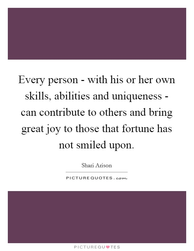 Every person - with his or her own skills, abilities and uniqueness - can contribute to others and bring great joy to those that fortune has not smiled upon Picture Quote #1