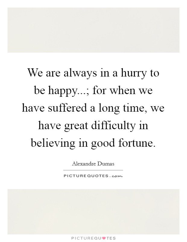 We are always in a hurry to be happy...; for when we have suffered a long time, we have great difficulty in believing in good fortune Picture Quote #1