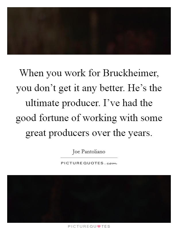 When you work for Bruckheimer, you don't get it any better. He's the ultimate producer. I've had the good fortune of working with some great producers over the years Picture Quote #1
