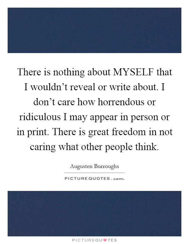 There is nothing about MYSELF that I wouldn't reveal or write about. I don't care how horrendous or ridiculous I may appear in person or in print. There is great freedom in not caring what other people think Picture Quote #1