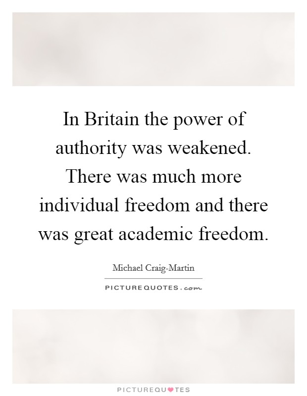 In Britain the power of authority was weakened. There was much more individual freedom and there was great academic freedom Picture Quote #1