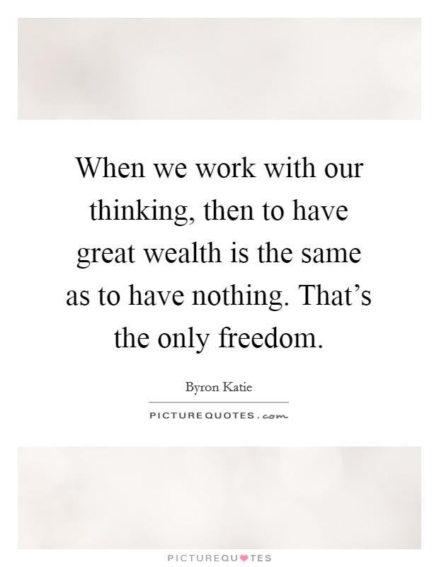 When we work with our thinking, then to have great wealth is the same as to have nothing. That's the only freedom Picture Quote #1