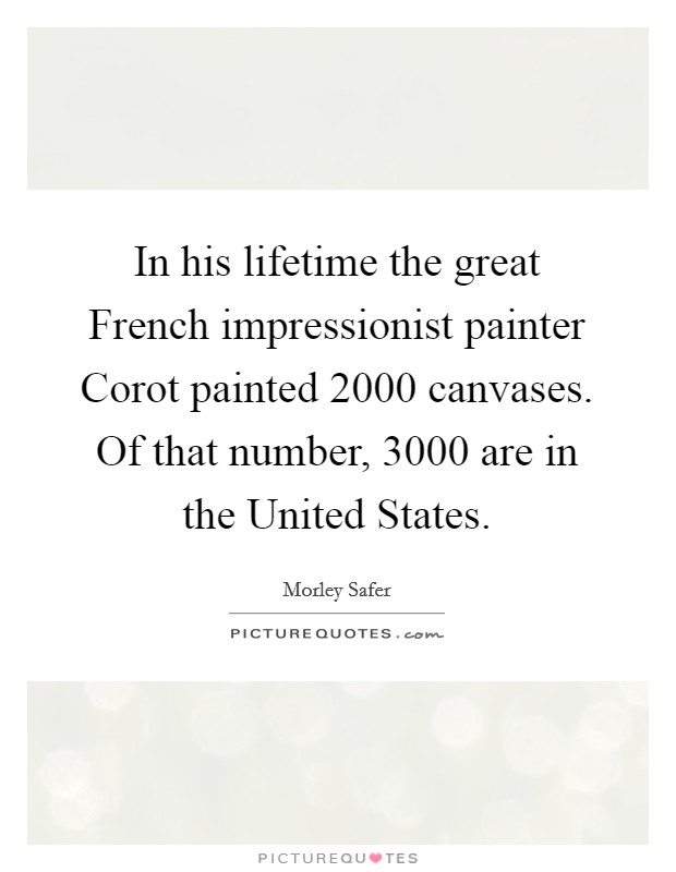 In his lifetime the great French impressionist painter Corot painted 2000 canvases. Of that number, 3000 are in the United States Picture Quote #1