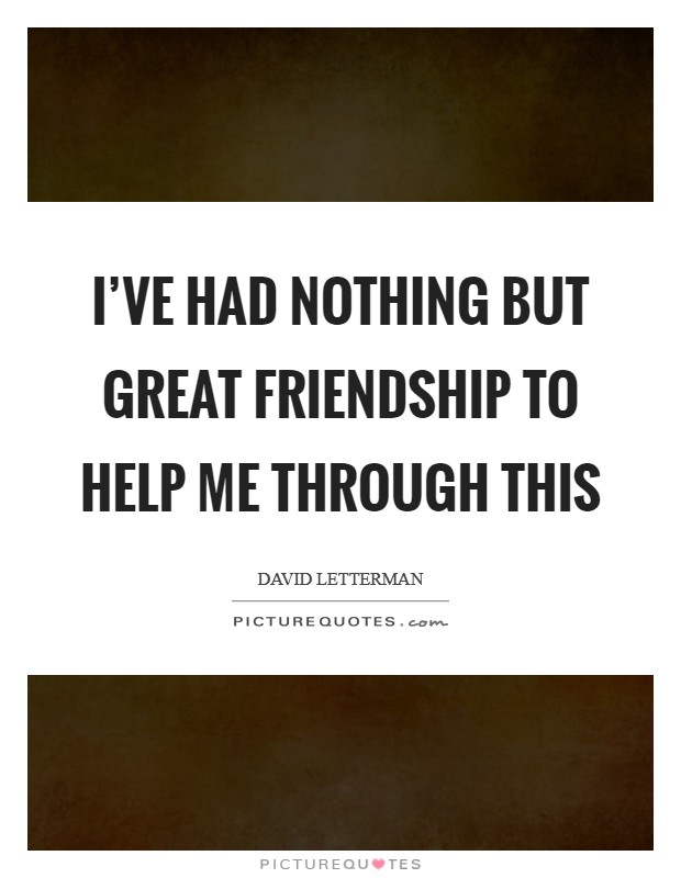 I've had nothing but great friendship to help me through this Picture Quote #1