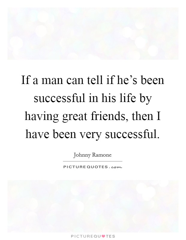If a man can tell if he's been successful in his life by having great friends, then I have been very successful. Picture Quote #1