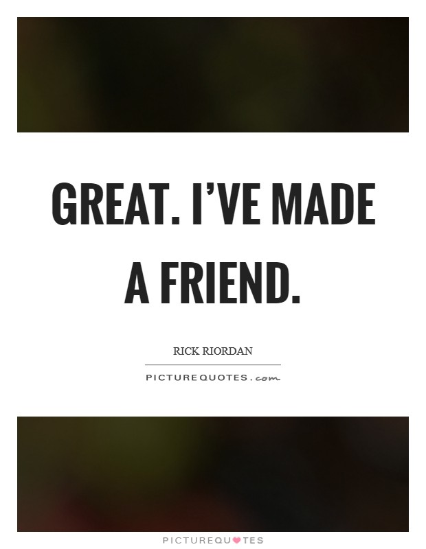 Great. I've made a friend Picture Quote #1