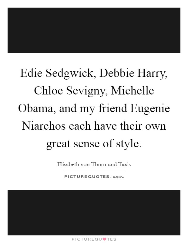 Edie Sedgwick, Debbie Harry, Chloe Sevigny, Michelle Obama, and my friend Eugenie Niarchos each have their own great sense of style Picture Quote #1