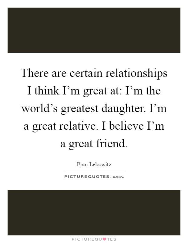 There are certain relationships I think I'm great at: I'm the world's greatest daughter. I'm a great relative. I believe I'm a great friend Picture Quote #1