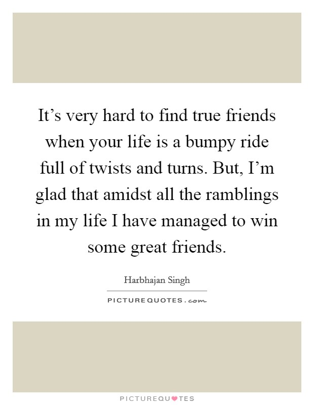 It's very hard to find true friends when your life is a bumpy ride full of twists and turns. But, I'm glad that amidst all the ramblings in my life I have managed to win some great friends Picture Quote #1