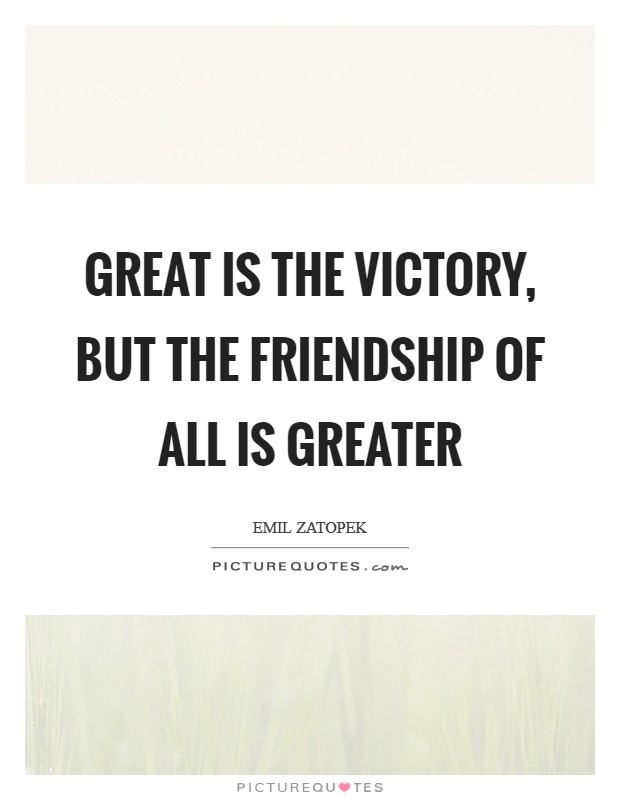 Great is the victory, but the friendship of all is greater Picture Quote #1