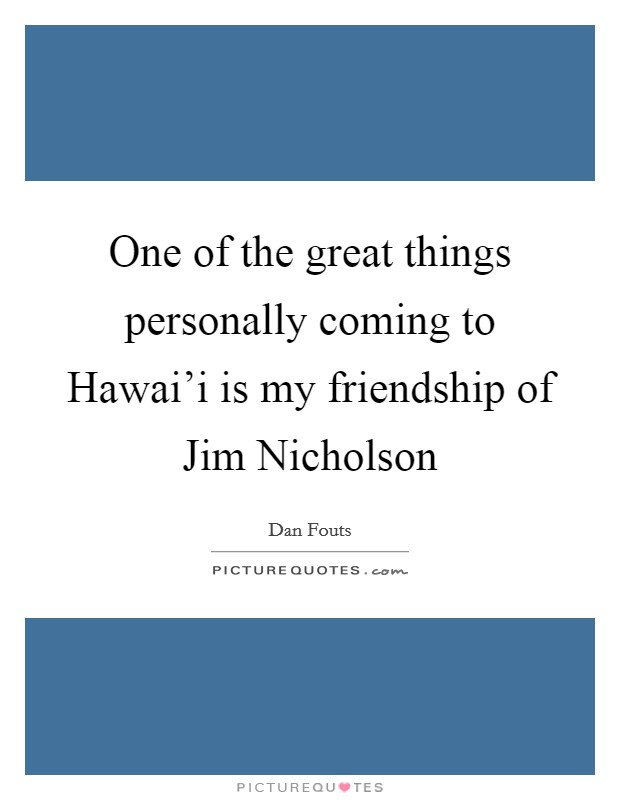 One of the great things personally coming to Hawai'i is my friendship of Jim Nicholson Picture Quote #1